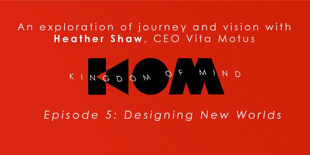 Kingdom of Mind: Episode 5  – Designing New Worlds